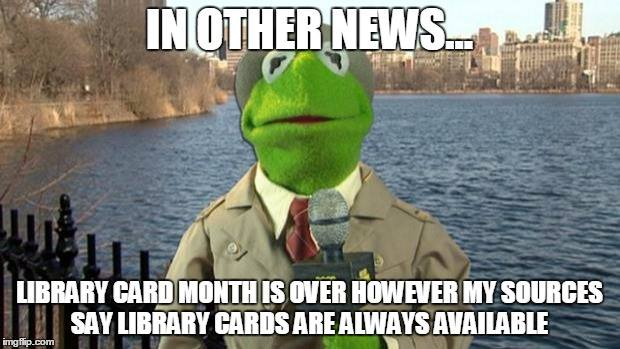 Kermit the Frog: In other news, Library Card Month is over however my sources say library cards are always available.